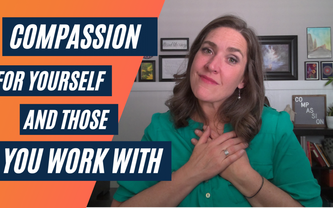 Compassion For Yourself And Those You Work With