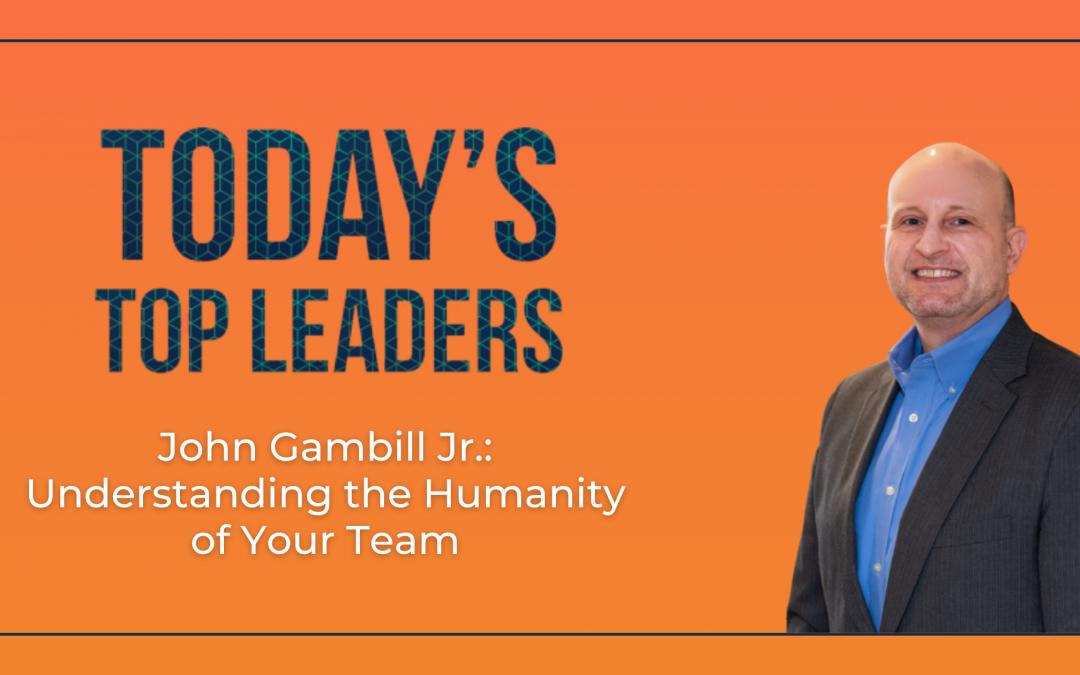 John Gambill Jr.: Understanding the Humanity of Your Team