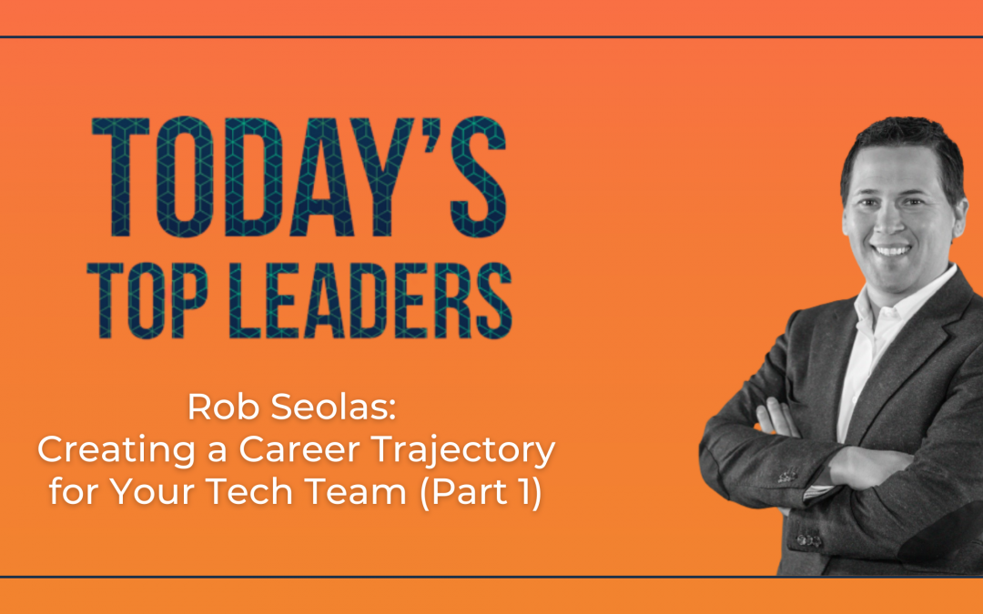 Rob Seolas: Creating a Career Trajectory for Your Tech Team (Part 1)